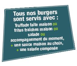 Tous nos burgers sont servis avec : Truffade faite maison ou frites fraîches maison ou salade ou accompagnement du moment, + une sauce maison au choix, + une salade composée